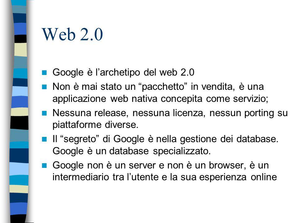 Web 2.0 Google è l'archetipo del web 2.0 Non è mai stato un pacchetto in vendita, è una applicazione web nativa concepita come servizio; Nessuna release, nessuna licenza, nessun porting su piattaforme diverse.