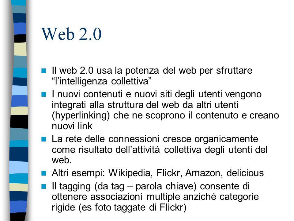 Web 2.0 Il web 2.0 usa la potenza del web per sfruttare l'intelligenza collettiva I nuovi contenuti e nuovi siti degli utenti vengono integrati alla struttura del web da altri utenti (hyperlinking) che ne scoprono il contenuto e creano nuovi link La rete delle connessioni cresce organicamente come risultato dell'attività collettiva degli utenti del web.