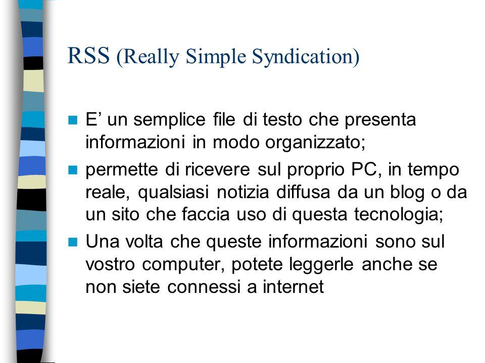 RSS (Really Simple Syndication) E' un semplice file di testo che presenta informazioni in modo organizzato; permette di ricevere sul proprio PC, in tempo reale, qualsiasi notizia diffusa da un blog o da un sito che faccia uso di questa tecnologia; Una volta che queste informazioni sono sul vostro computer, potete leggerle anche se non siete connessi a internet
