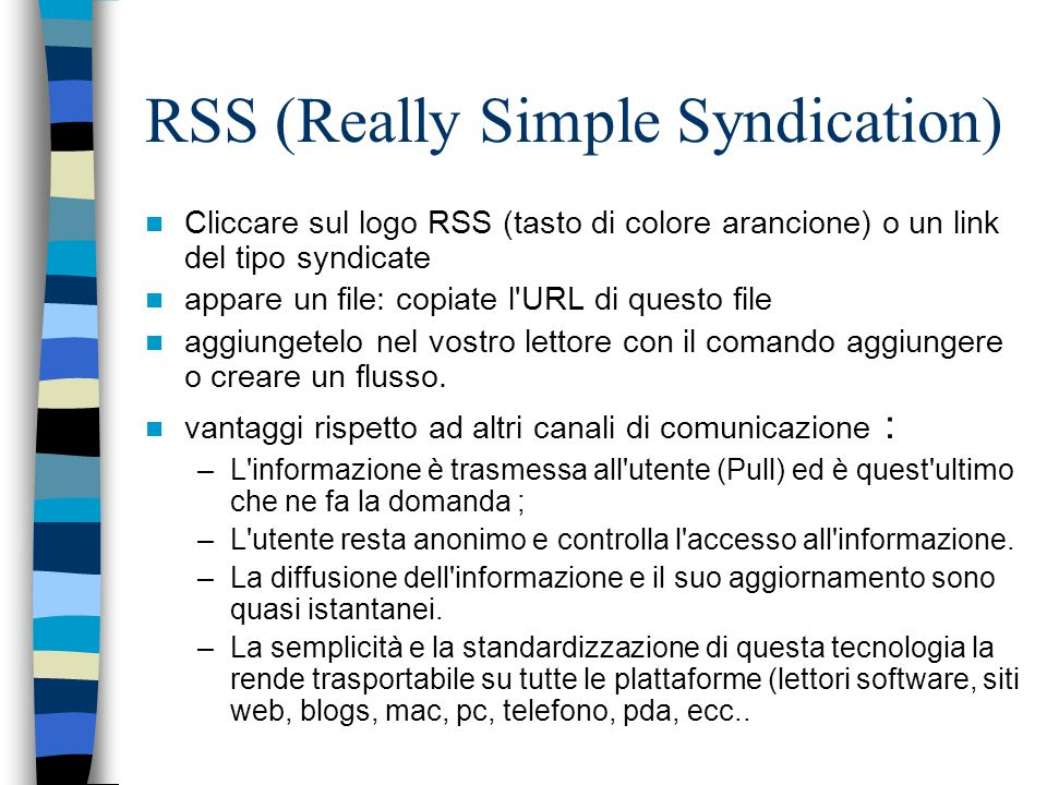 RSS (Really Simple Syndication) Cliccare sul logo RSS (tasto di colore arancione) o un link del tipo syndicate appare un file: copiate l URL di questo file aggiungetelo nel vostro lettore con il comando aggiungere o creare un flusso.