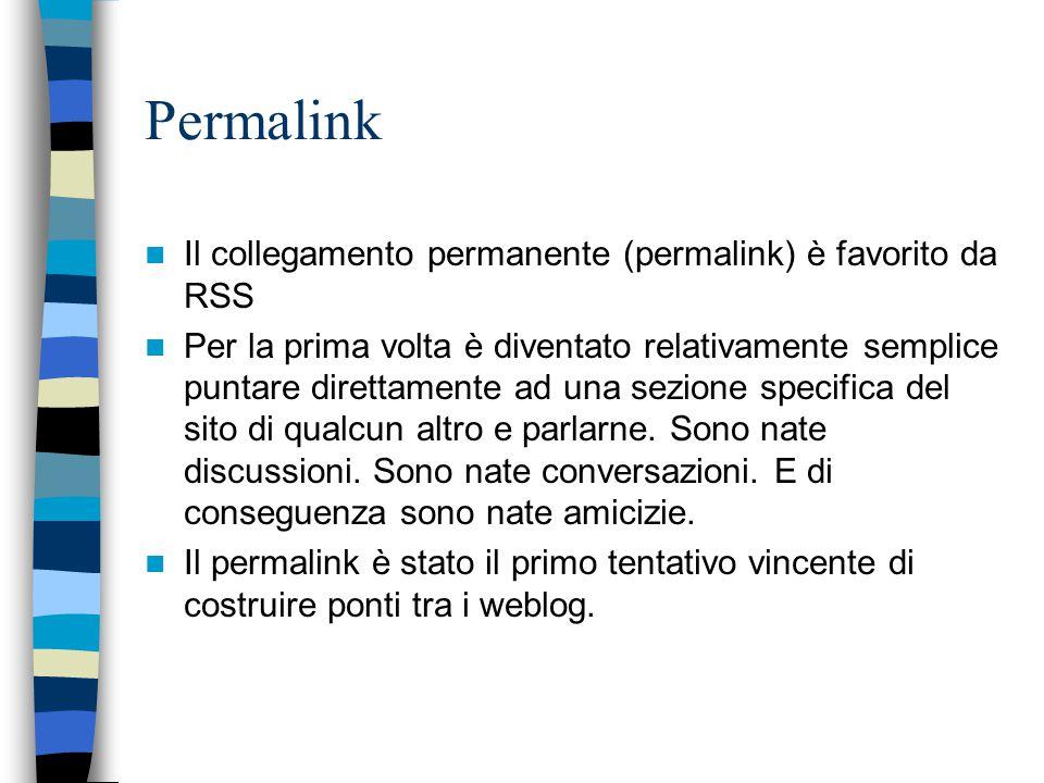 Permalink Il collegamento permanente (permalink) è favorito da RSS Per la prima volta è diventato relativamente semplice puntare direttamente ad una sezione specifica del sito di qualcun altro e parlarne.
