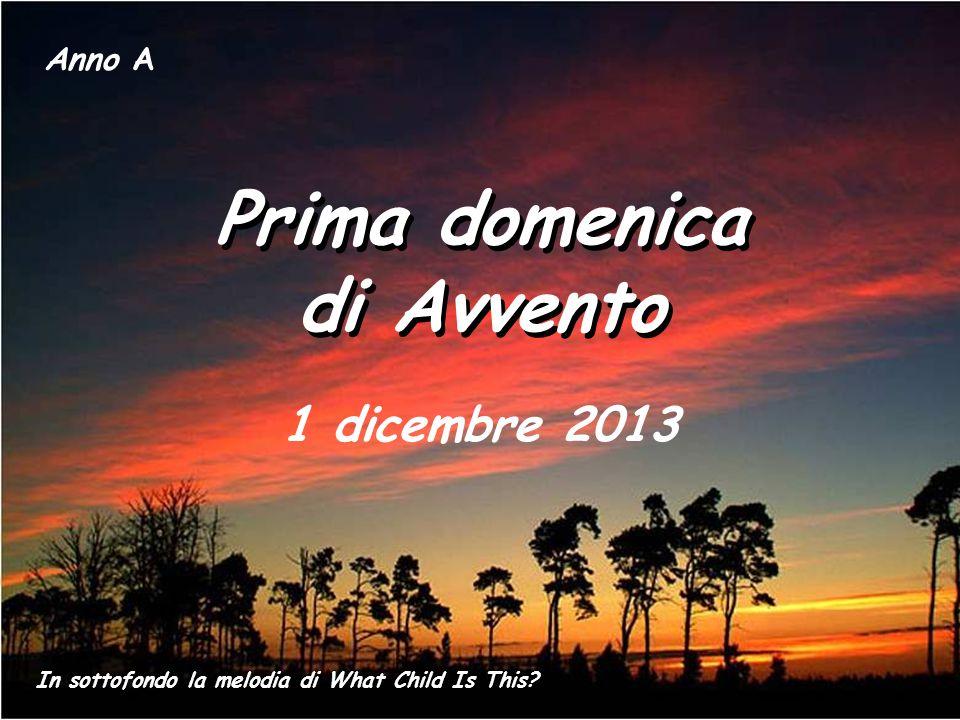 Prima domenica di Avvento Prima domenica di Avvento Anno A 1 dicembre 2013 In sottofondo la melodia di What Child Is This?