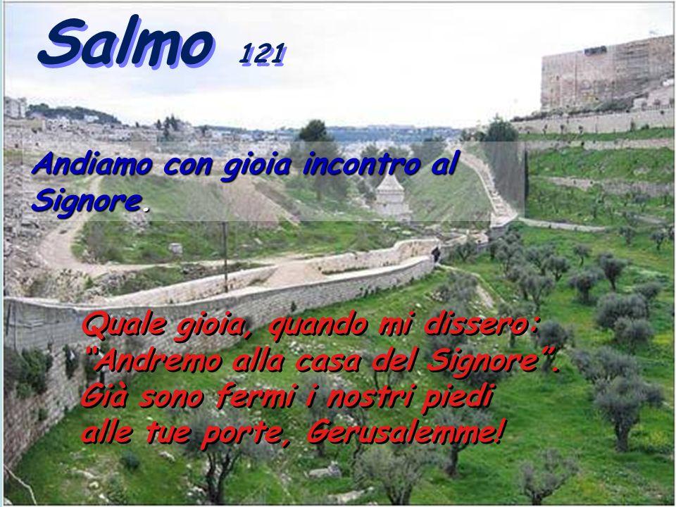Salmo 121 Salmo 121 Quale gioia, quando mi dissero: Andremo alla casa del Signore .