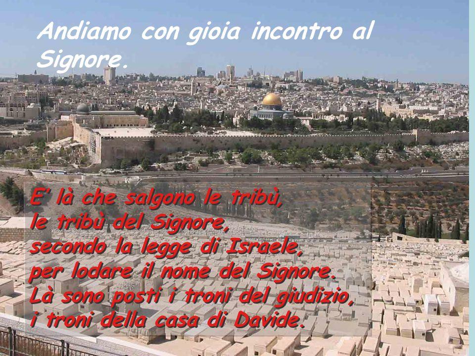 """Salmo 121 Salmo 121 Quale gioia, quando mi dissero: """"Andremo alla casa del Signore"""". Già sono fermi i nostri piedi alle tue porte, Gerusalemme! Quale"""