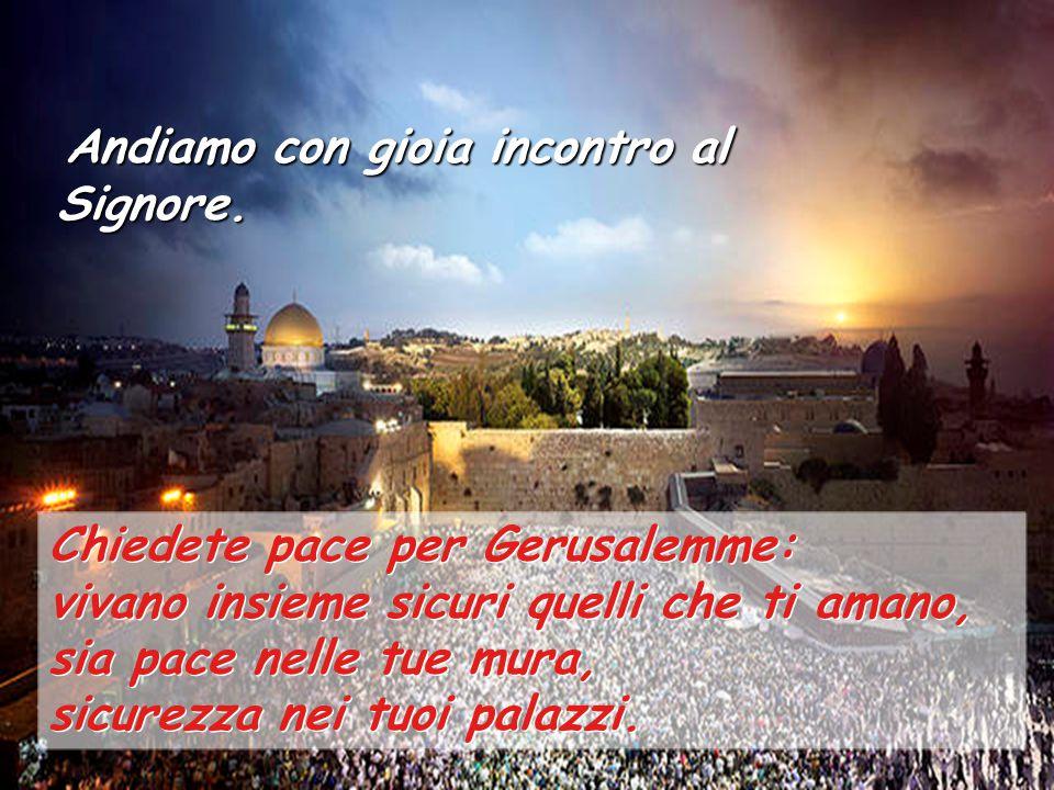 Chiedete pace per Gerusalemme: vivano insieme sicuri quelli che ti amano, sia pace nelle tue mura, sicurezza nei tuoi palazzi.