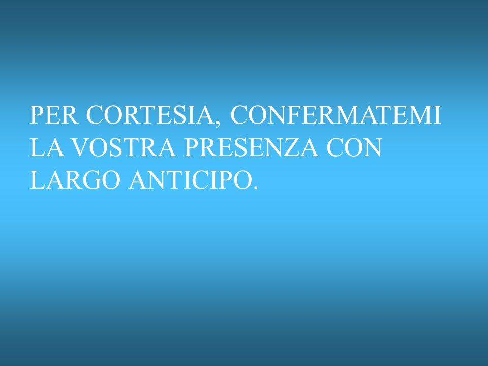 PER CORTESIA, CONFERMATEMI LA VOSTRA PRESENZA CON LARGO ANTICIPO.