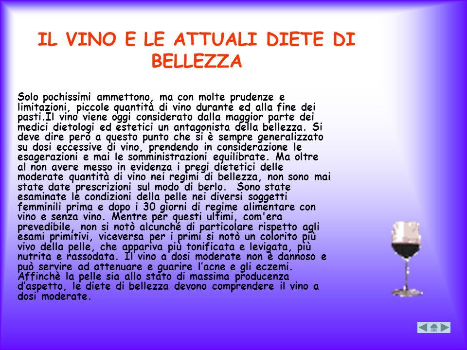 IL VINO E LE ATTUALI DIETE DI BELLEZZA Solo pochissimi ammettono, ma con molte prudenze e limitazioni, piccole quantità di vino durante ed alla fine d