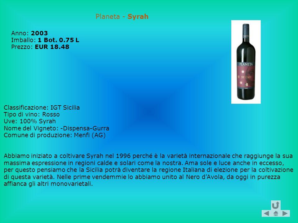 Planeta - Syrah Anno: 2003 Imballo: 1 Bot. 0.75 L Prezzo: EUR 18.48 Classificazione: IGT Sicilia Tipo di vino: Rosso Uve: 100% Syrah Nome del Vigneto:
