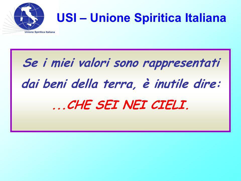USI – Unione Spiritica Italiana Se i miei valori sono rappresentati dai beni della terra, è inutile dire:...CHE SEI NEI CIELI.