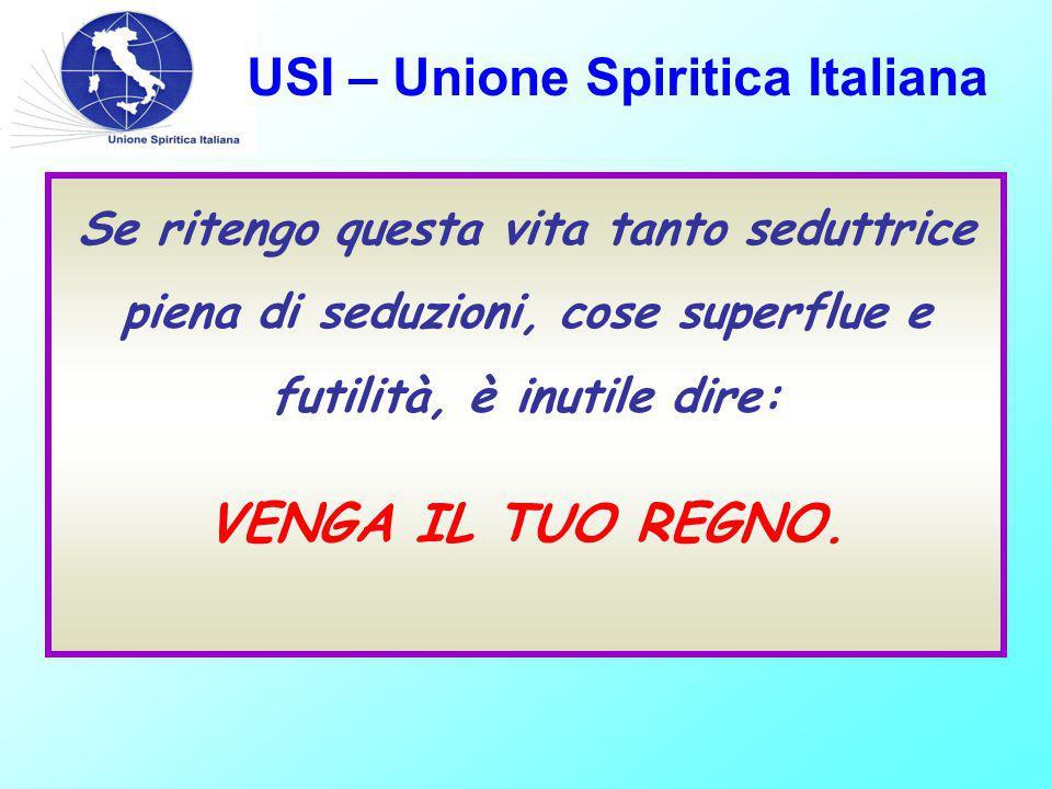 USI – Unione Spiritica Italiana Se ritengo questa vita tanto seduttrice piena di seduzioni, cose superflue e futilità, è inutile dire: VENGA IL TUO REGNO.