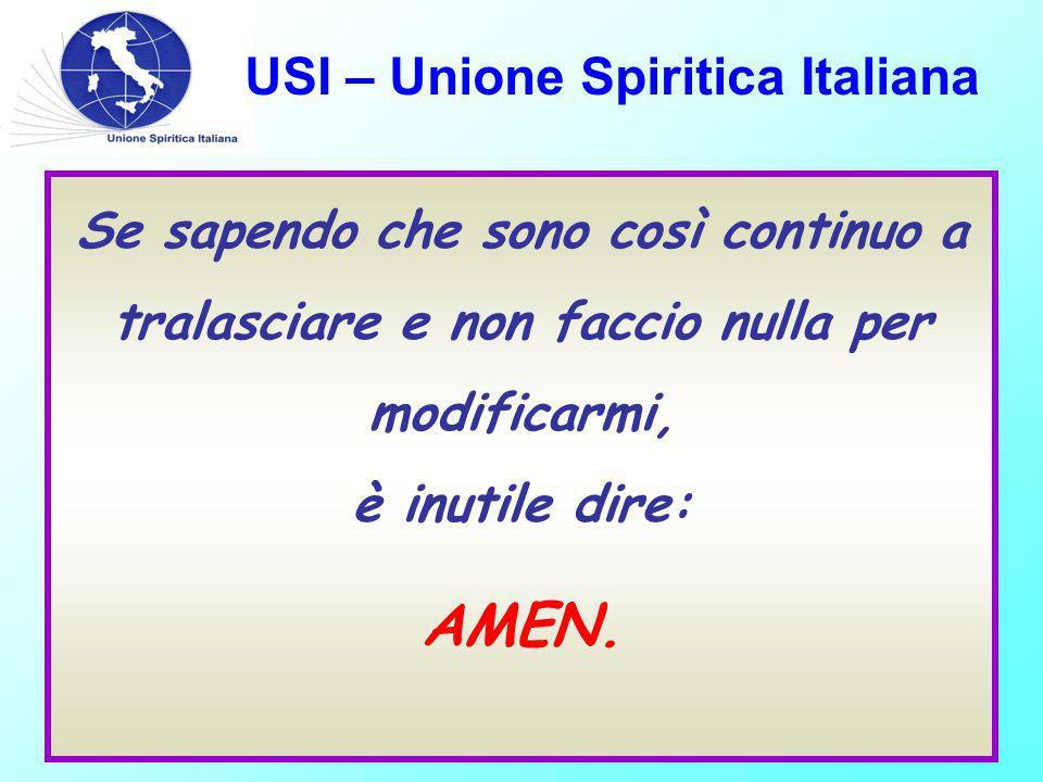 USI – Unione Spiritica Italiana Se sapendo che sono così continuo a tralasciare e non faccio nulla per modificarmi, è inutile dire: AMEN.