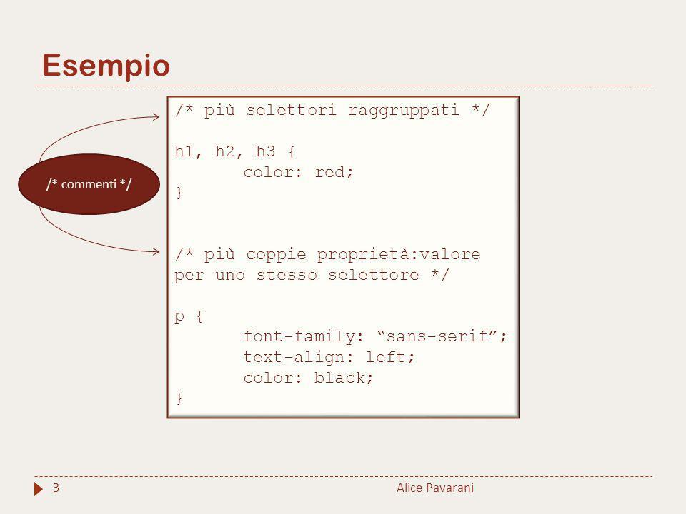 Esempio 3Alice Pavarani /* più selettori raggruppati */ h1, h2, h3 { color: red; } /* più coppie proprietà:valore per uno stesso selettore */ p { font-family: sans-serif ; text-align: left; color: black; } /* commenti */