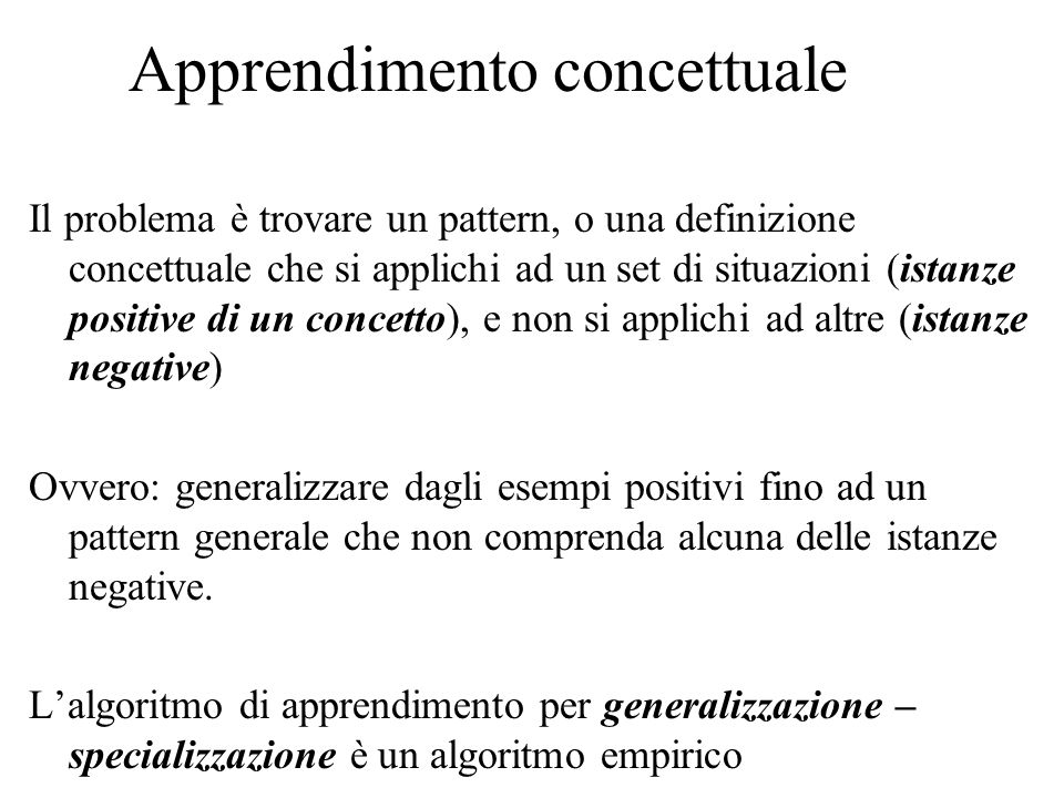 Apprendimento concettuale Il problema è trovare un pattern, o una definizione concettuale che si applichi ad un set di situazioni (istanze positive di