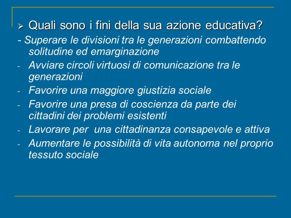  Quali sono i fini della sua azione educativa? - Superare le divisioni tra le generazioni combattendo solitudine ed emarginazione - Avviare circoli v