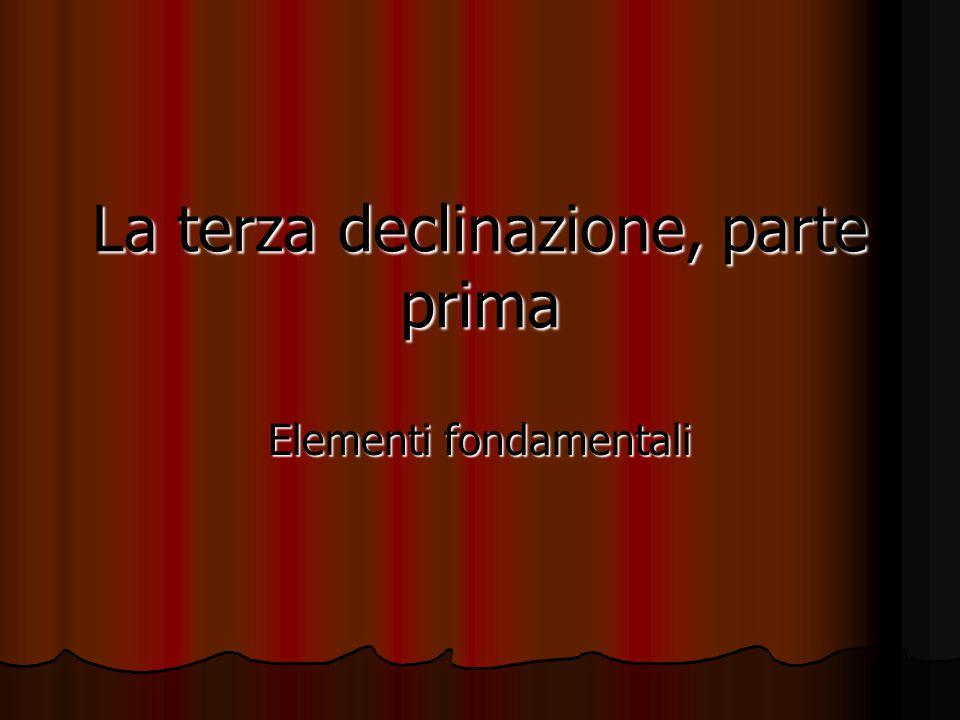 La terza declinazione, parte prima Elementi fondamentali