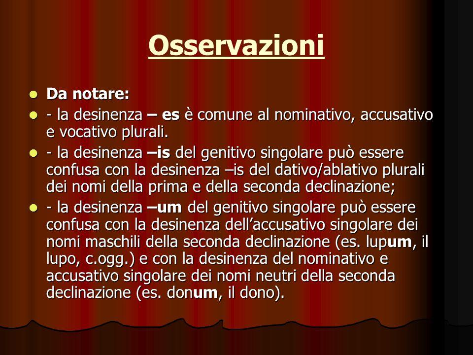 Osservazioni Da notare: Da notare: - la desinenza – es è comune al nominativo, accusativo e vocativo plurali.