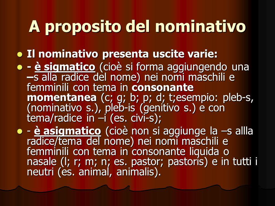 A proposito del nominativo Il nominativo presenta uscite varie: Il nominativo presenta uscite varie: - è sigmatico (cioè si forma aggiungendo una –s alla radice del nome) nei nomi maschili e femminili con tema in consonante momentanea (c; g; b; p; d; t;esempio: pleb-s, (nominativo s.), pleb-is (genitivo s.) e con tema/radice in –i (es.