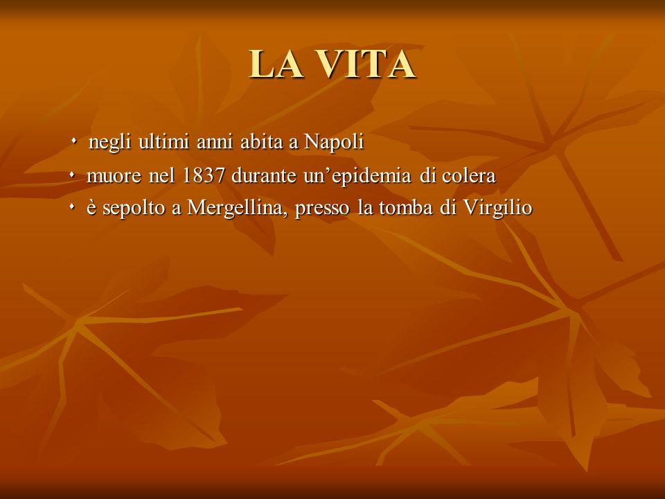 LA VITA  negli ultimi anni abita a Napoli  negli ultimi anni abita a Napoli  muore nel 1837 durante un'epidemia di colera  muore nel 1837 durante