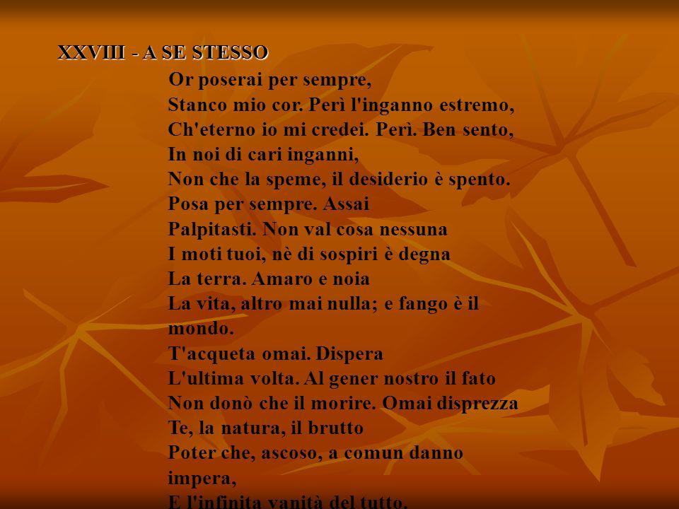 XXVIII - A SE STESSO Or poserai per sempre, Stanco mio cor. Perì l'inganno estremo, Ch'eterno io mi credei. Perì. Ben sento, In noi di cari inganni, N