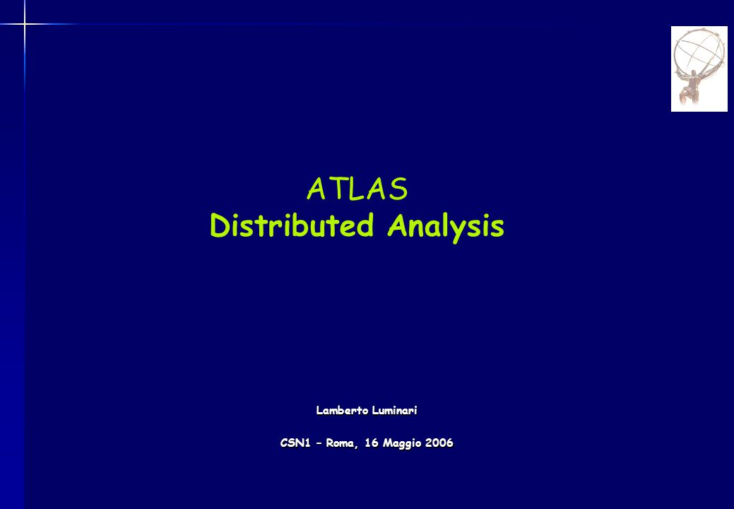 ATLAS Distributed Analysis Lamberto Luminari CSN1 – Roma, 16 Maggio 2006