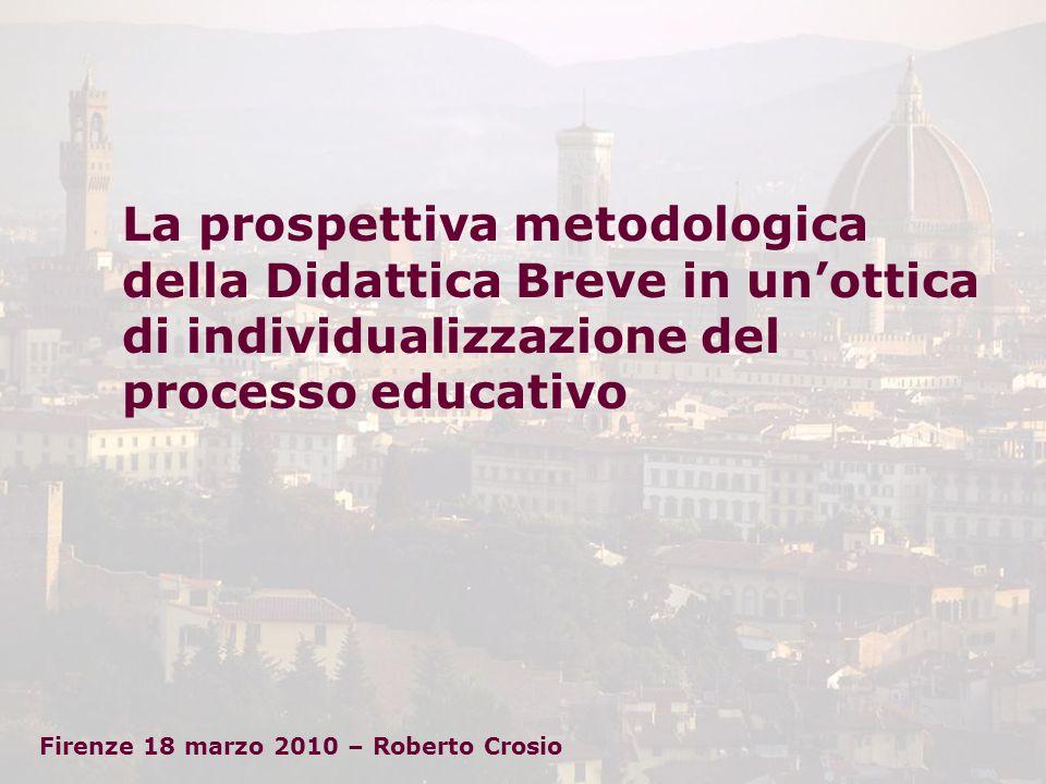 La prospettiva metodologica della Didattica Breve in un'ottica di individualizzazione del processo educativo Firenze 18 marzo 2010 – Roberto Crosio