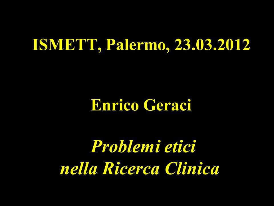 ISMETT, Palermo, 23.03.2012 Enrico Geraci Problemi etici nella Ricerca Clinica