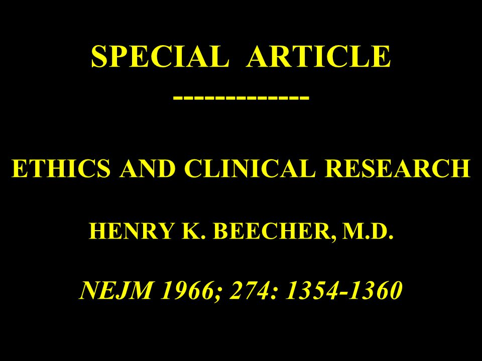 SPECIAL ARTICLE ------------- ETHICS AND CLINICAL RESEARCH HENRY K. BEECHER, M.D. NEJM 1966; 274: 1354-1360