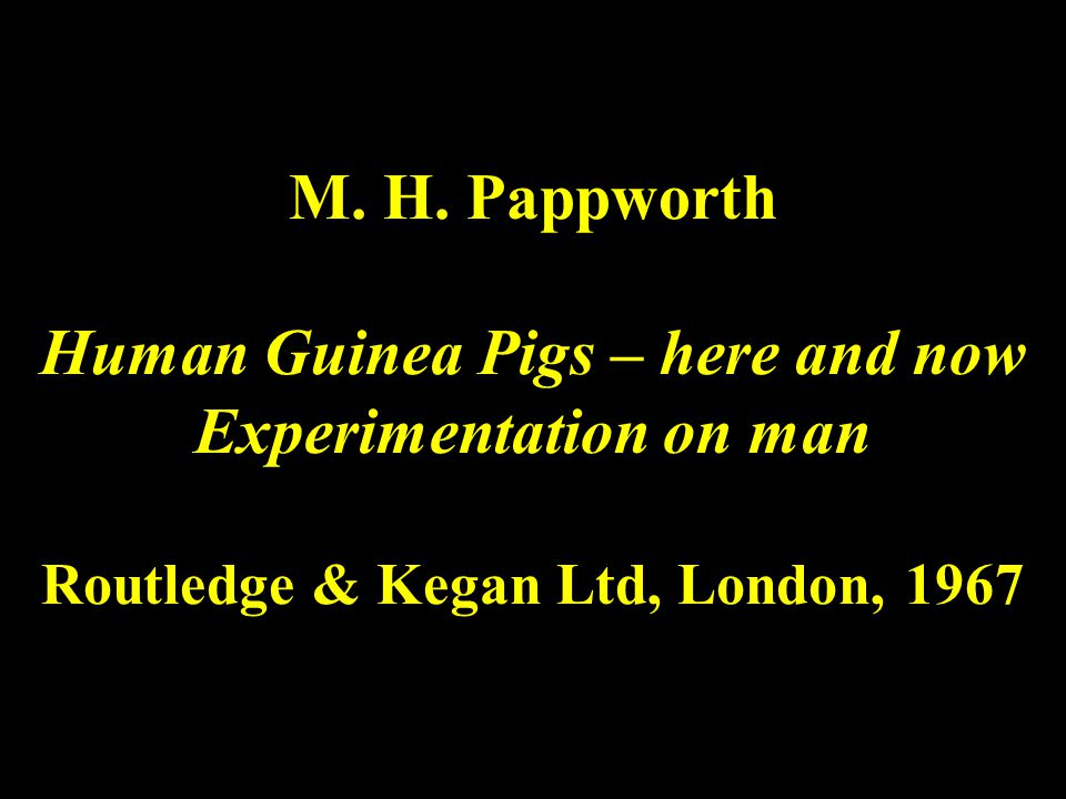 M. H. Pappworth Human Guinea Pigs – here and now Experimentation on man Routledge & Kegan Ltd, London, 1967