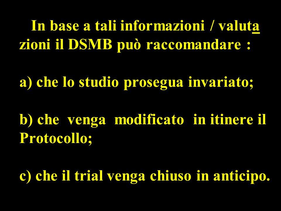 In base a tali informazioni / valuta zioni il DSMB può raccomandare : a) che lo studio prosegua invariato; b) che venga modificato in itinere il Protocollo; c) che il trial venga chiuso in anticipo.