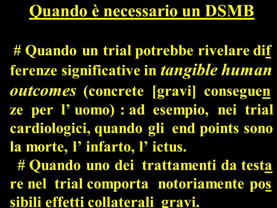 Quando è necessario un DSMB # Quando un trial potrebbe rivelare dif ferenze significative in tangible human outcomes (concrete [gravi] conseguen ze per l' uomo) : ad esempio, nei trial cardiologici, quando gli end points sono la morte, l' infarto, l' ictus.