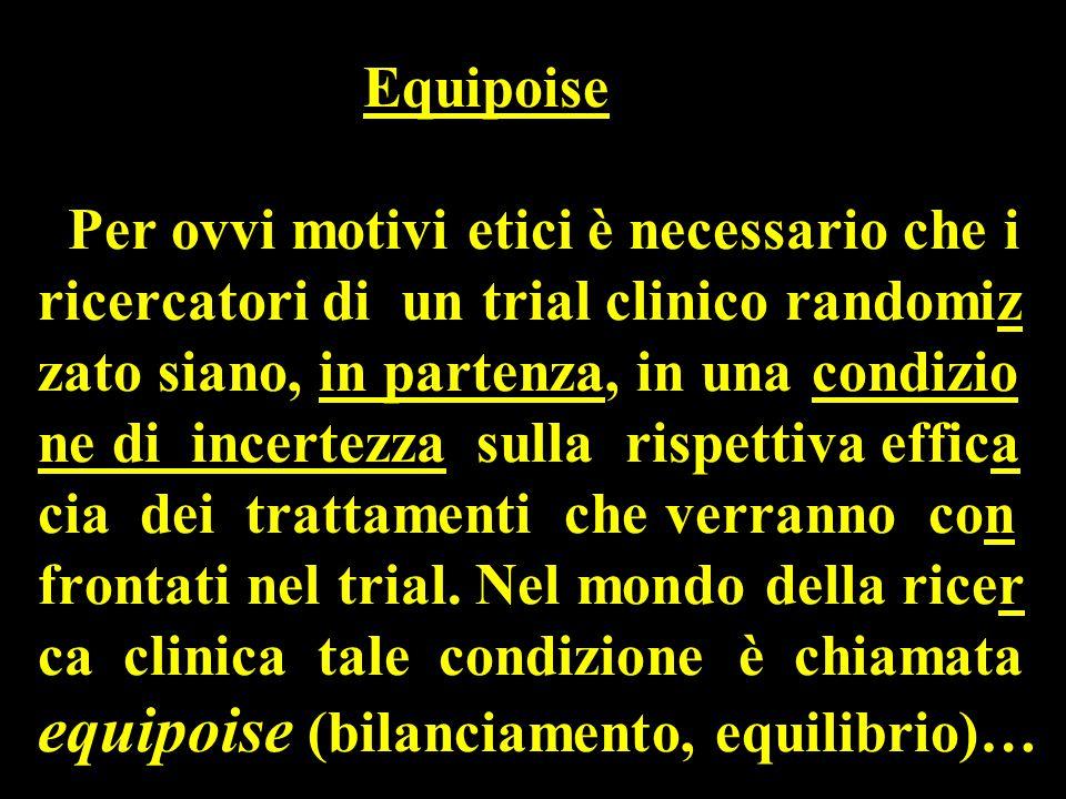 Equipoise Per ovvi motivi etici è necessario che i ricercatori di un trial clinico randomiz zato siano, in partenza, in una condizio ne di incertezza sulla rispettiva effica cia dei trattamenti che verranno con frontati nel trial.