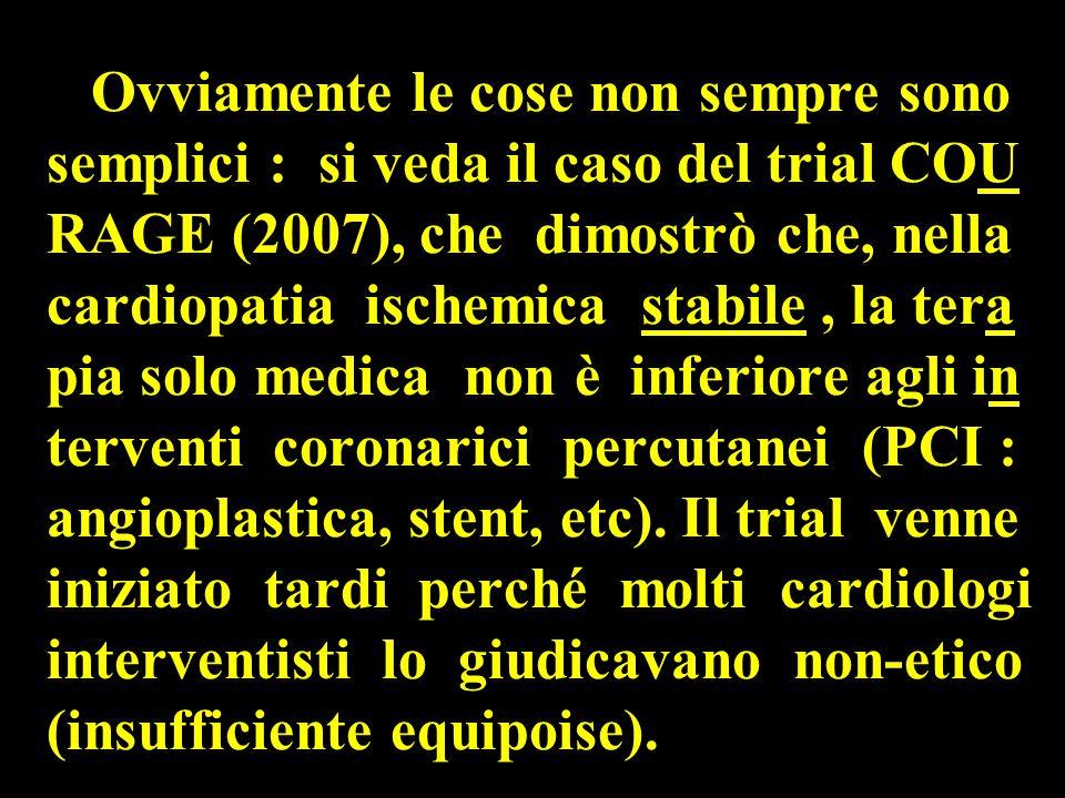 Ovviamente le cose non sempre sono semplici : si veda il caso del trial COU RAGE (2007), che dimostrò che, nella cardiopatia ischemica stabile, la tera pia solo medica non è inferiore agli in terventi coronarici percutanei (PCI : angioplastica, stent, etc).