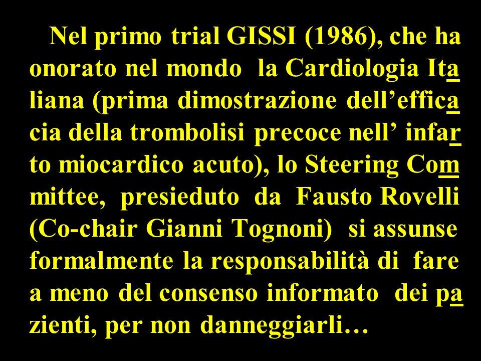 Nel primo trial GISSI (1986), che ha onorato nel mondo la Cardiologia Ita liana (prima dimostrazione dell'effica cia della trombolisi precoce nell' infar to miocardico acuto), lo Steering Com mittee, presieduto da Fausto Rovelli (Co-chair Gianni Tognoni) si assunse formalmente la responsabilità di fare a meno del consenso informato dei pa zienti, per non danneggiarli…