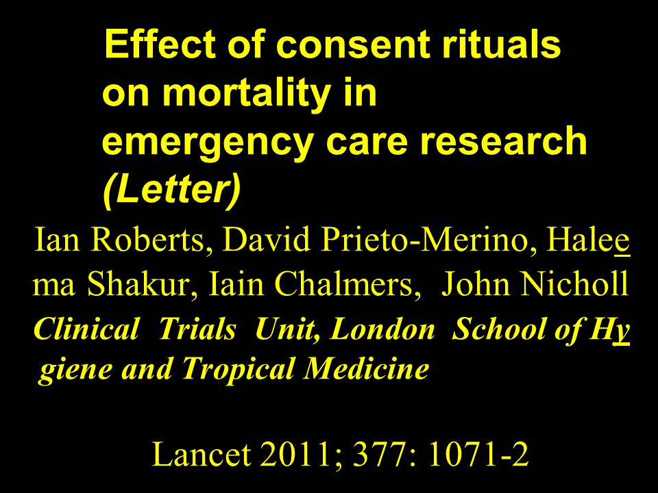 Effect of consent rituals on mortality in emergency care research (Letter) Ian Roberts, David Prieto-Merino, Halee ma Shakur, Iain Chalmers, John Nich