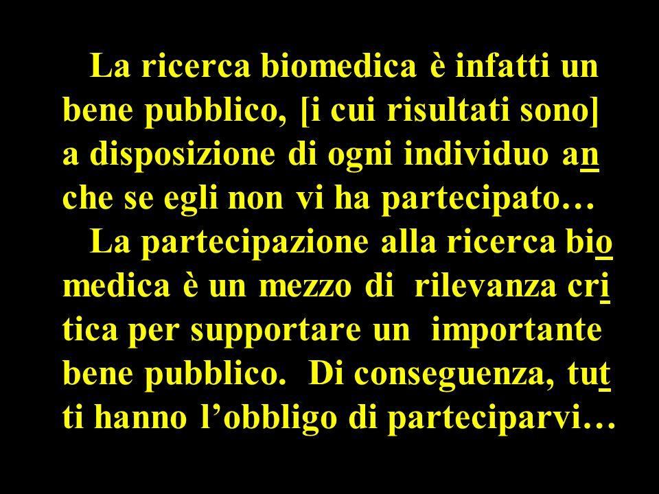 La ricerca biomedica è infatti un bene pubblico, [i cui risultati sono] a disposizione di ogni individuo an che se egli non vi ha partecipato… La partecipazione alla ricerca bio medica è un mezzo di rilevanza cri tica per supportare un importante bene pubblico.