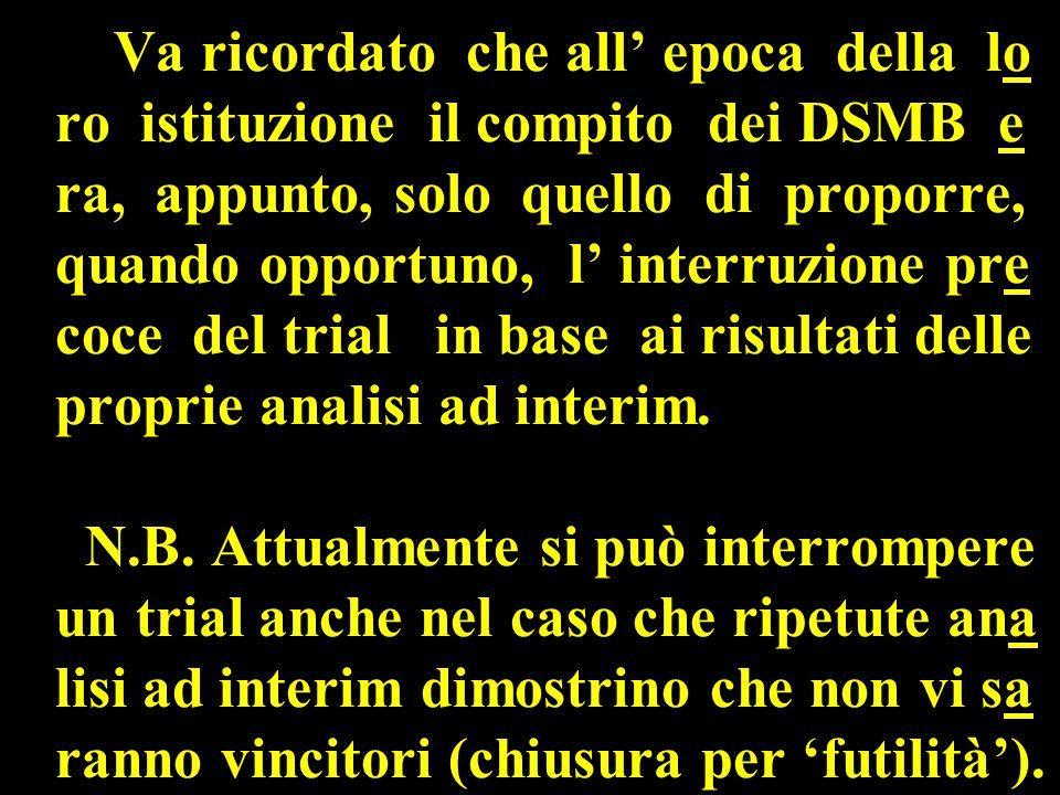 Va ricordato che all' epoca della lo ro istituzione il compito dei DSMB e ra, appunto, solo quello di proporre, quando opportuno, l' interruzione pre coce del trial in base ai risultati delle proprie analisi ad interim.