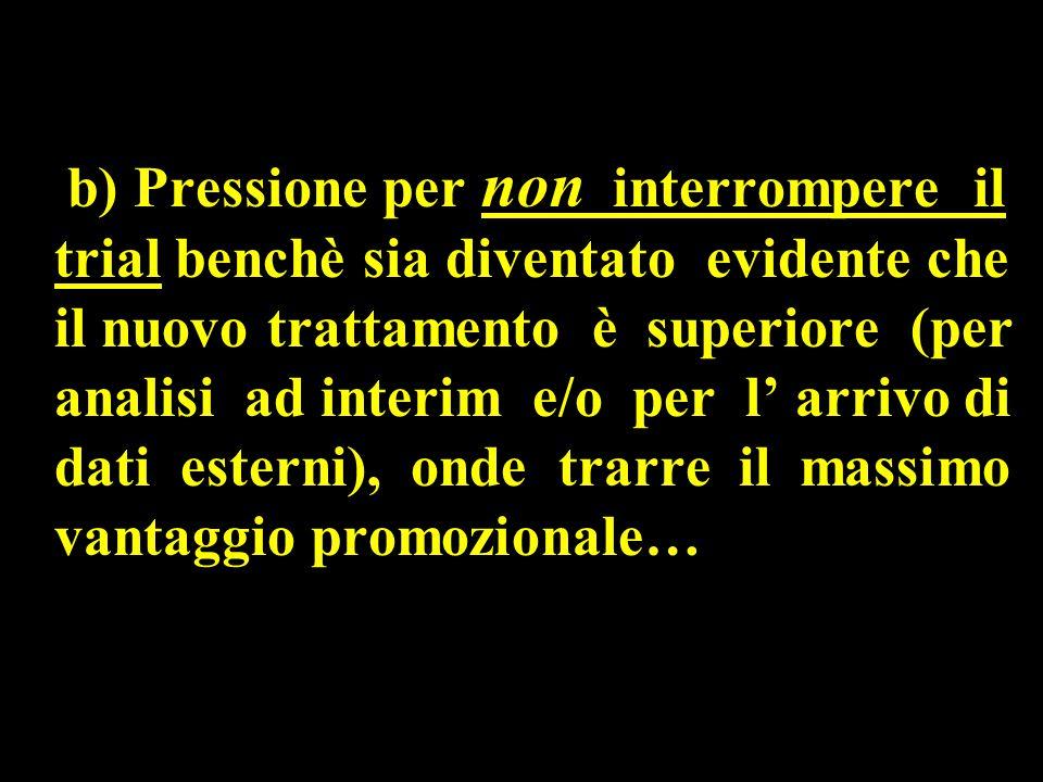 b) Pressione per non interrompere il trial benchè sia diventato evidente che il nuovo trattamento è superiore (per analisi ad interim e/o per l' arrivo di dati esterni), onde trarre il massimo vantaggio promozionale…
