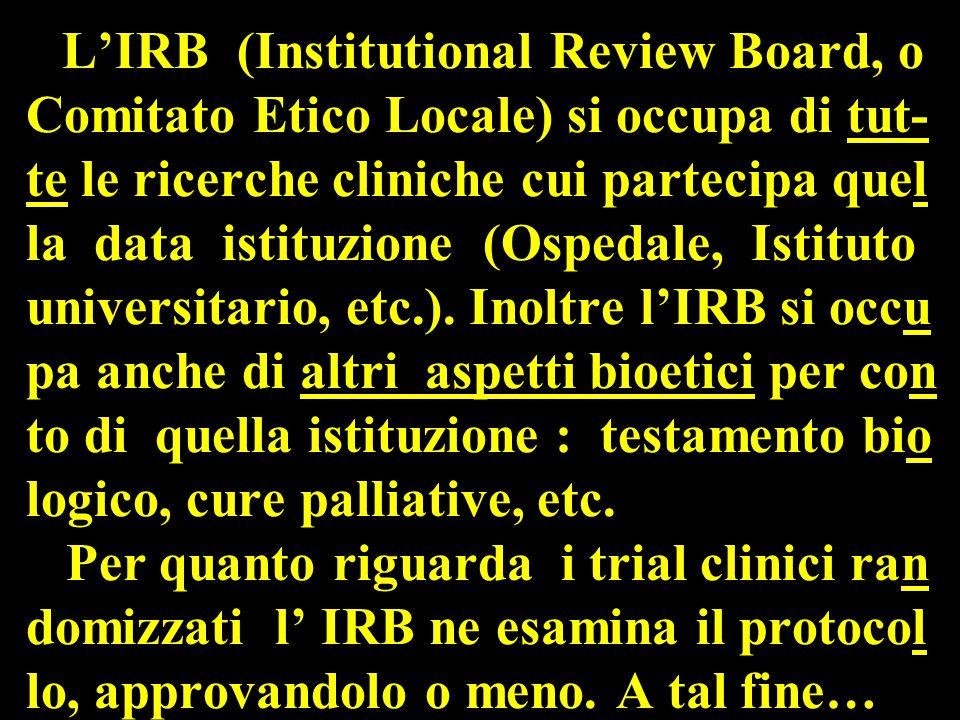 L'IRB (Institutional Review Board, o Comitato Etico Locale) si occupa di tut- te le ricerche cliniche cui partecipa quel la data istituzione (Ospedale, Istituto universitario, etc.).
