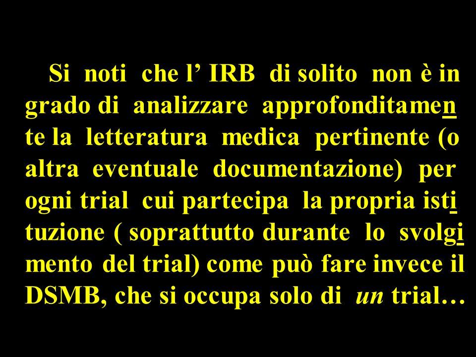 Si noti che l' IRB di solito non è in grado di analizzare approfonditamen te la letteratura medica pertinente (o altra eventuale documentazione) per ogni trial cui partecipa la propria isti tuzione ( soprattutto durante lo svolgi mento del trial) come può fare invece il DSMB, che si occupa solo di un trial…