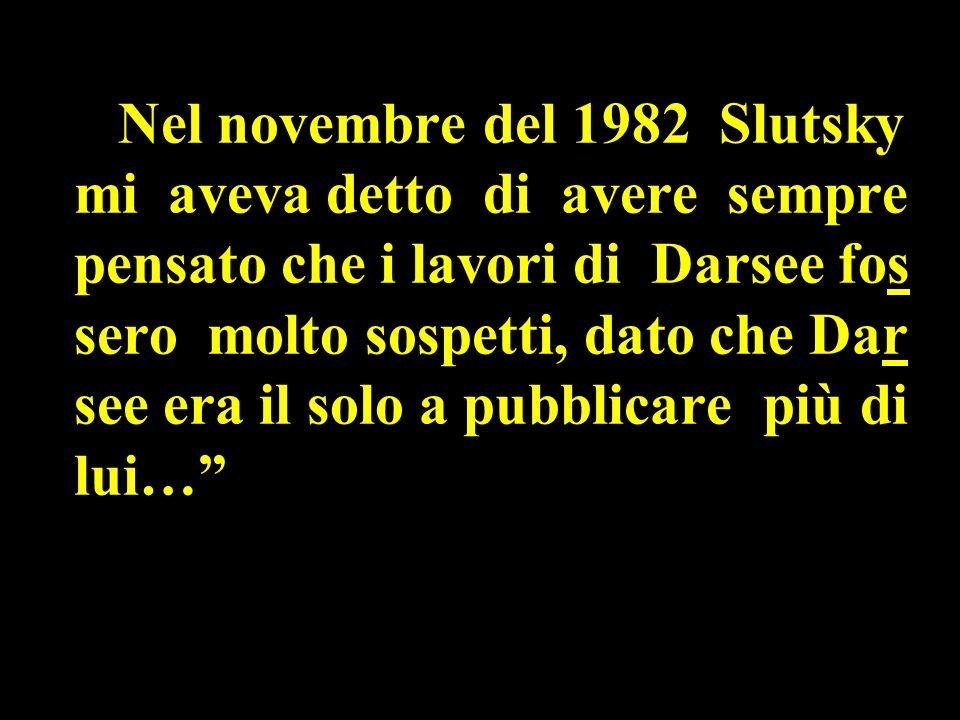 Nel novembre del 1982 Slutsky mi aveva detto di avere sempre pensato che i lavori di Darsee fos sero molto sospetti, dato che Dar see era il solo a pubblicare più di lui…