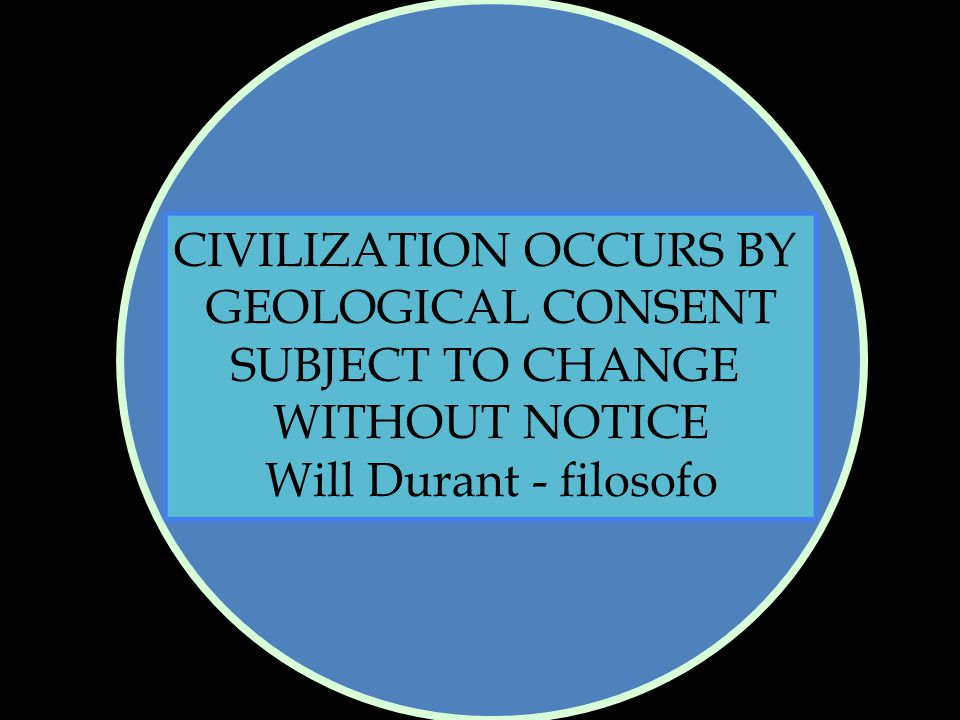 CIVILIZATION OCCURS BY GEOLOGICAL CONSENT SUBJECT TO CHANGE WITHOUT NOTICE Will Durant - filosofo