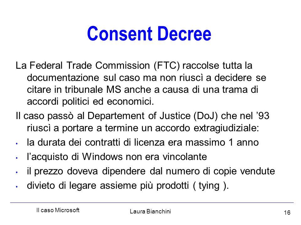 Laura Bianchini Il caso Microsoft 16 Consent Decree La Federal Trade Commission (FTC) raccolse tutta la documentazione sul caso ma non riuscì a decidere se citare in tribunale MS anche a causa di una trama di accordi politici ed economici.