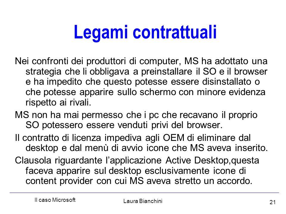 Laura Bianchini Il caso Microsoft 21 Legami contrattuali Nei confronti dei produttori di computer, MS ha adottato una strategia che li obbligava a preinstallare il SO e il browser e ha impedito che questo potesse essere disinstallato o che potesse apparire sullo schermo con minore evidenza rispetto ai rivali.