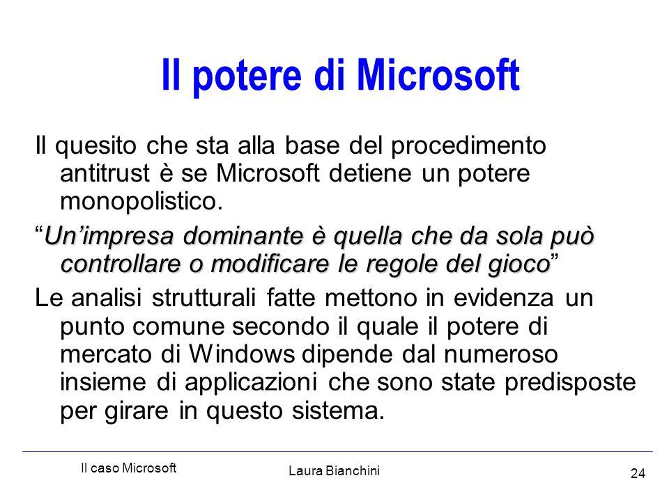 Laura Bianchini Il caso Microsoft 24 Il potere di Microsoft Il quesito che sta alla base del procedimento antitrust è se Microsoft detiene un potere monopolistico.