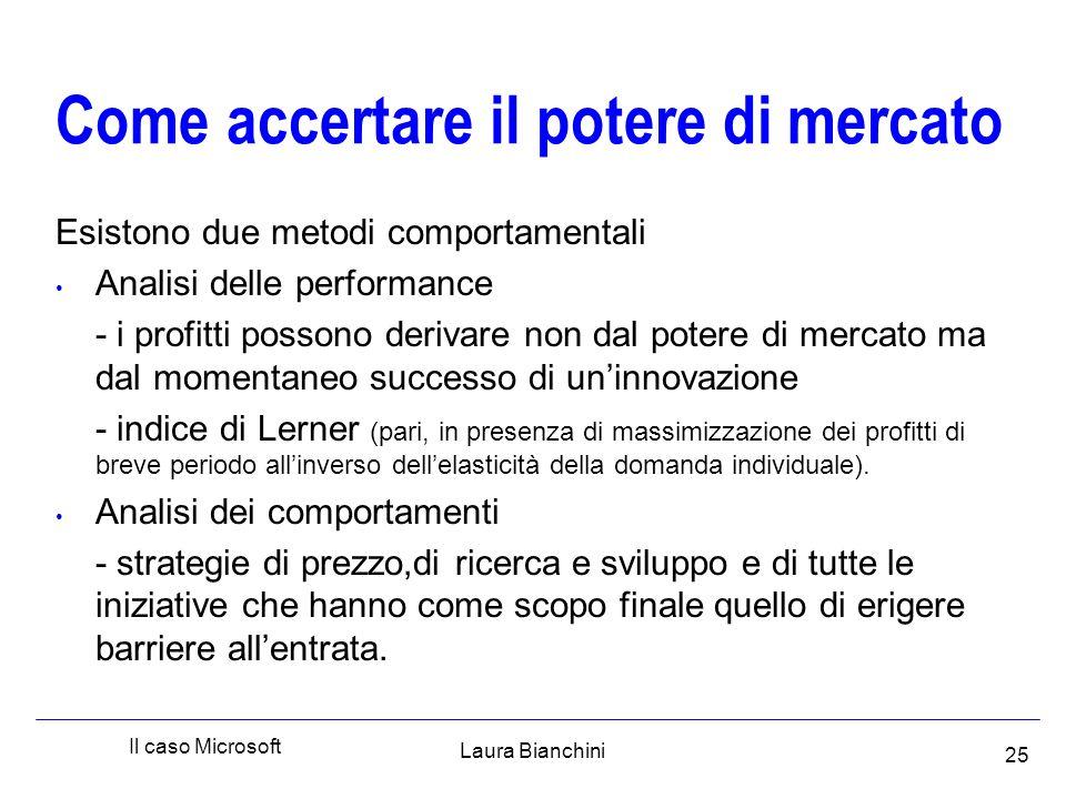 Laura Bianchini Il caso Microsoft 25 Come accertare il potere di mercato Esistono due metodi comportamentali Analisi delle performance - i profitti possono derivare non dal potere di mercato ma dal momentaneo successo di un'innovazione - indice di Lerner (pari, in presenza di massimizzazione dei profitti di breve periodo all'inverso dell'elasticità della domanda individuale).