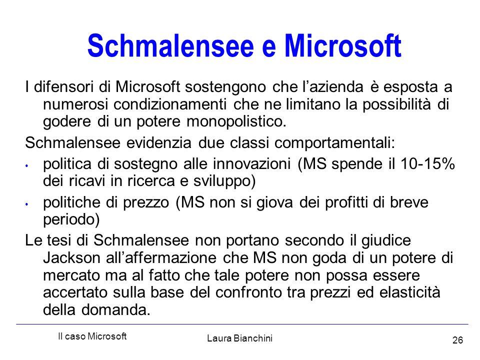 Laura Bianchini Il caso Microsoft 26 Schmalensee e Microsoft I difensori di Microsoft sostengono che l'azienda è esposta a numerosi condizionamenti che ne limitano la possibilità di godere di un potere monopolistico.