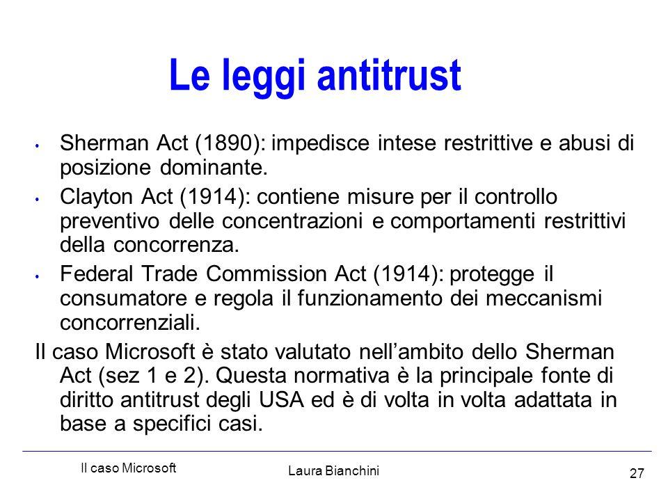 Laura Bianchini Il caso Microsoft 27 Le leggi antitrust Sherman Act (1890): impedisce intese restrittive e abusi di posizione dominante.