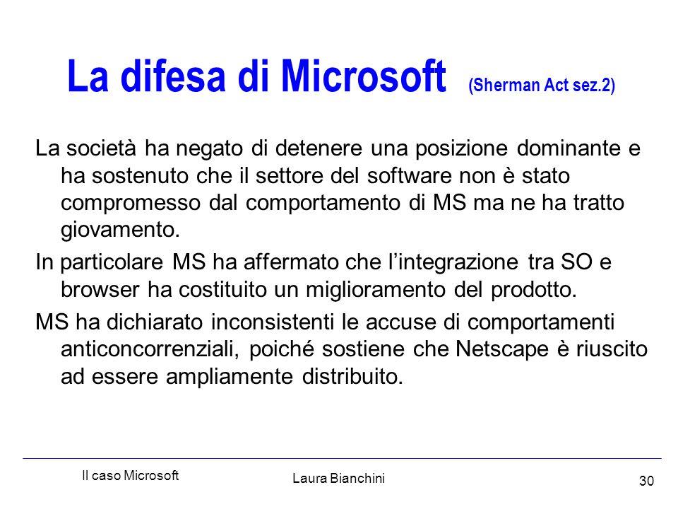 Laura Bianchini Il caso Microsoft 30 La difesa di Microsoft (Sherman Act sez.2) La società ha negato di detenere una posizione dominante e ha sostenuto che il settore del software non è stato compromesso dal comportamento di MS ma ne ha tratto giovamento.