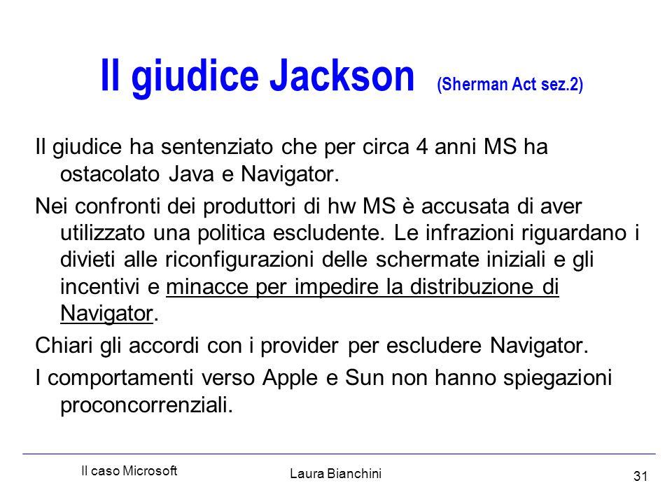 Laura Bianchini Il caso Microsoft 31 Il giudice Jackson (Sherman Act sez.2) Il giudice ha sentenziato che per circa 4 anni MS ha ostacolato Java e Navigator.