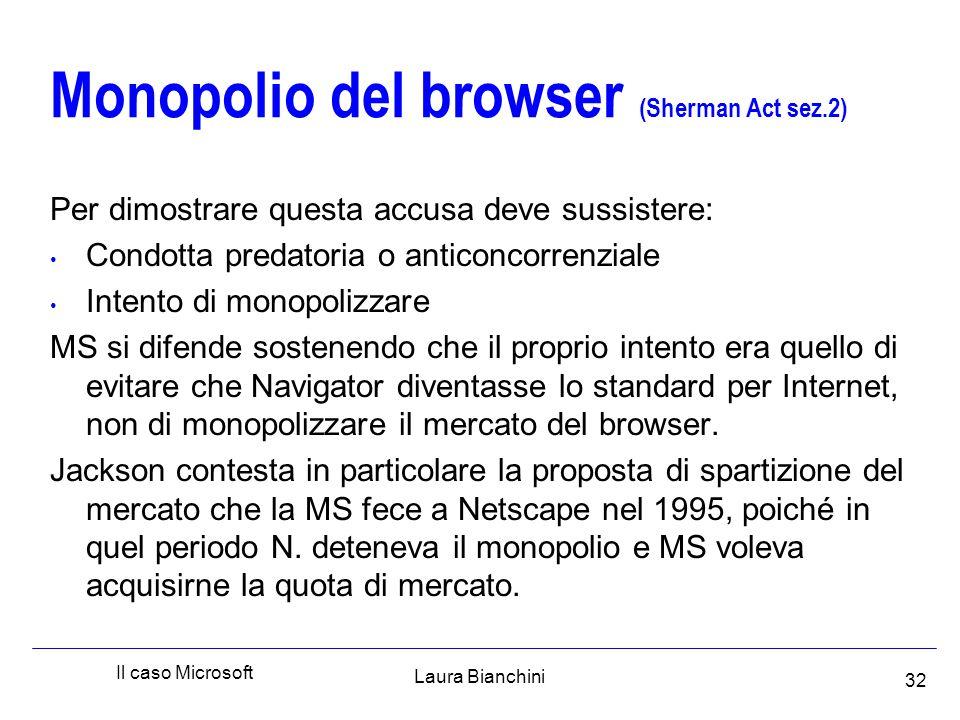 Laura Bianchini Il caso Microsoft 32 Monopolio del browser (Sherman Act sez.2) Per dimostrare questa accusa deve sussistere: Condotta predatoria o anticoncorrenziale Intento di monopolizzare MS si difende sostenendo che il proprio intento era quello di evitare che Navigator diventasse lo standard per Internet, non di monopolizzare il mercato del browser.